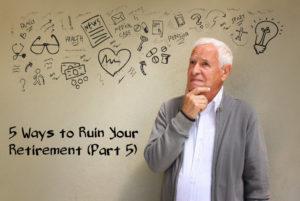 5 Ways to Ruin Retirement Part 5
