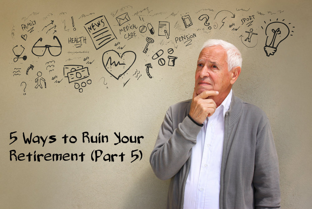 5 Ways to Ruin Your Retirement Part 5
